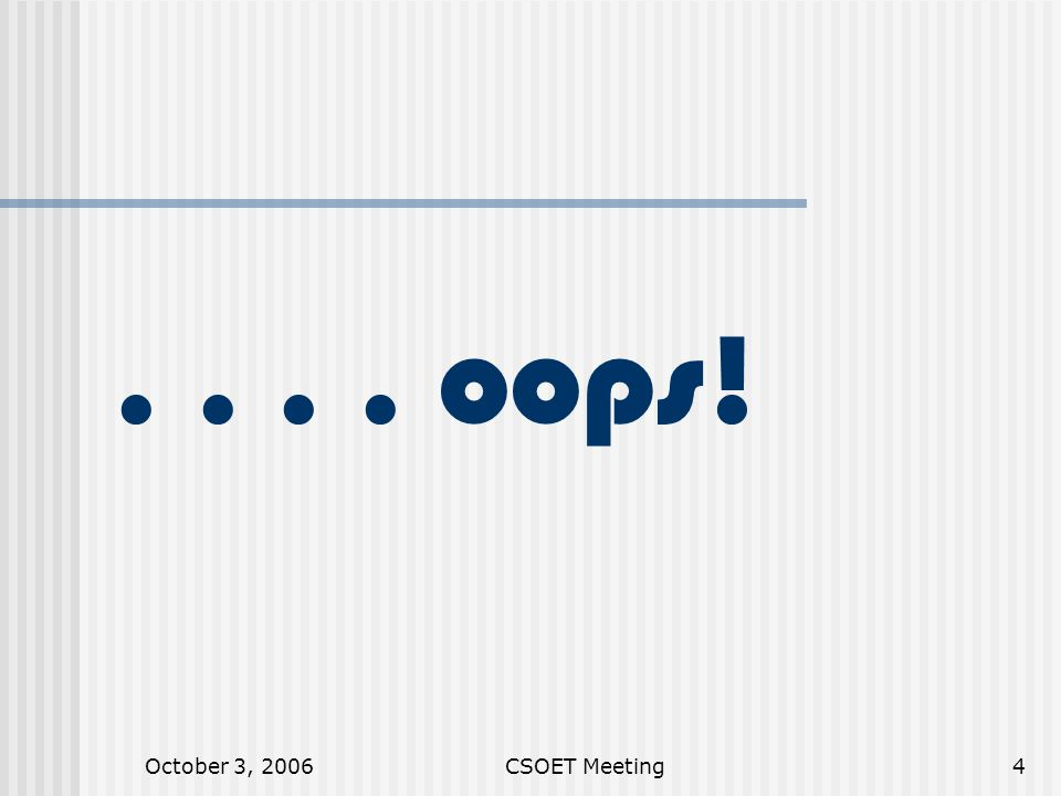 October 3, 2006CSOET Meeting4.... oops!