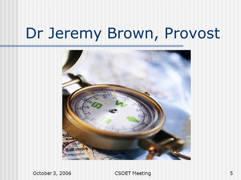 October 3, 2006CSOET Meeting5 Dr Jeremy Brown, Provost