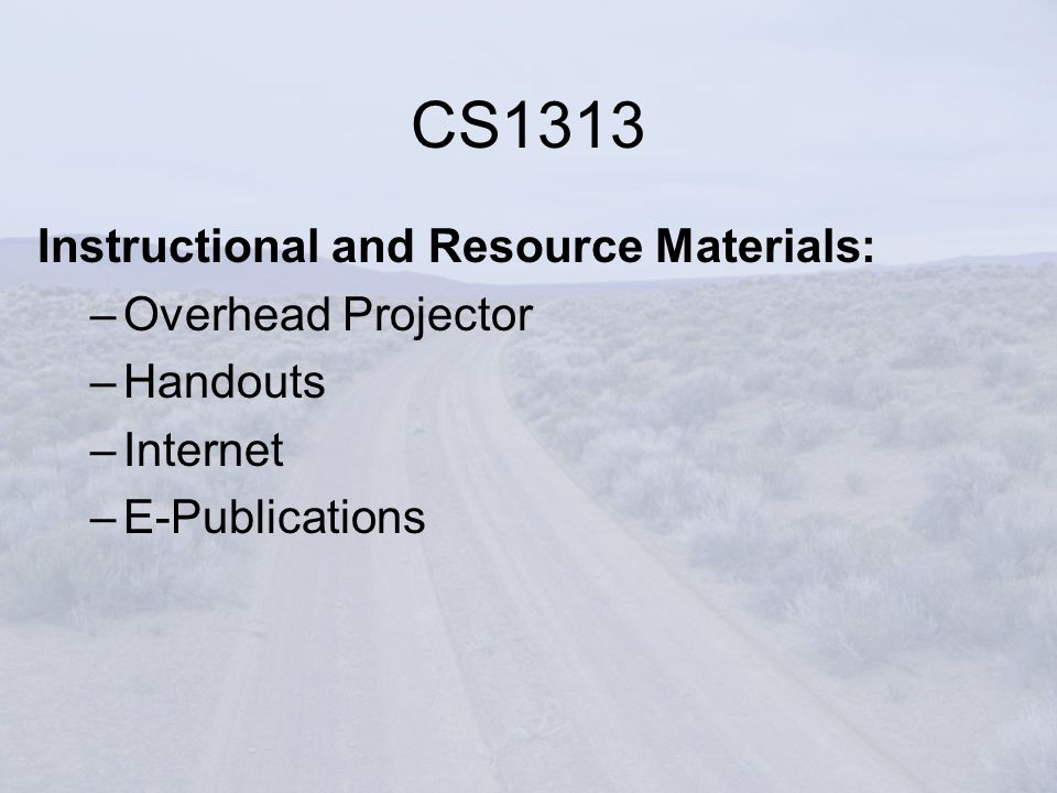 Instructional and Resource Materials: –Overhead Projector –Handouts –Internet –E-Publications CS1313