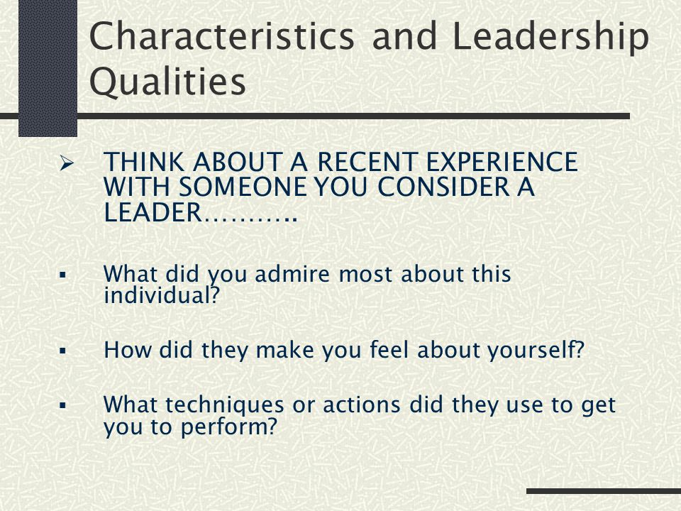 Characteristics and Leadership Qualities  THINK ABOUT A RECENT EXPERIENCE WITH SOMEONE YOU CONSIDER A LEADER………..