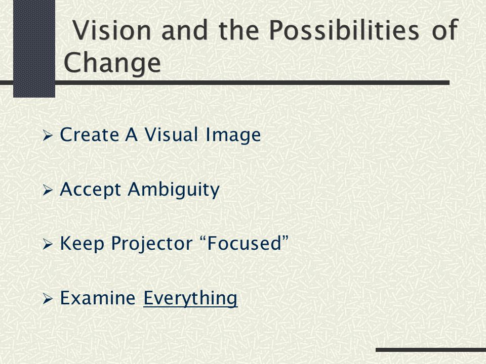 Vision and the Possibilities of Change  Create A Visual Image  Accept Ambiguity  Keep Projector Focused  Examine Everything