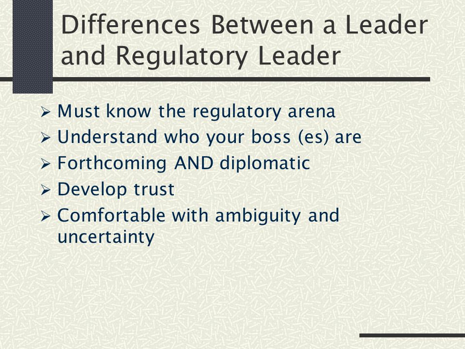 Differences Between a Leader and Regulatory Leader  Must know the regulatory arena  Understand who your boss (es) are  Forthcoming AND diplomatic  Develop trust  Comfortable with ambiguity and uncertainty
