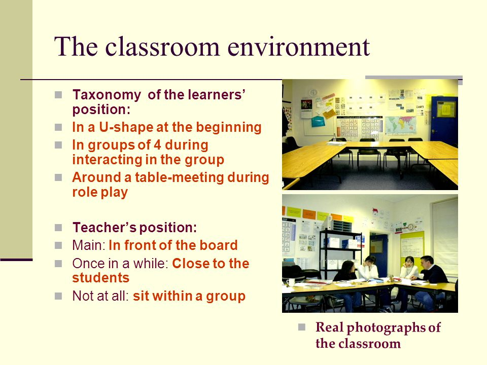 The classroom environment Taxonomy of the learners' position: In a U-shape at the beginning In groups of 4 during interacting in the group Around a table-meeting during role play Teacher's position: Main: In front of the board Once in a while: Close to the students Not at all: sit within a group Real photographs of the classroom