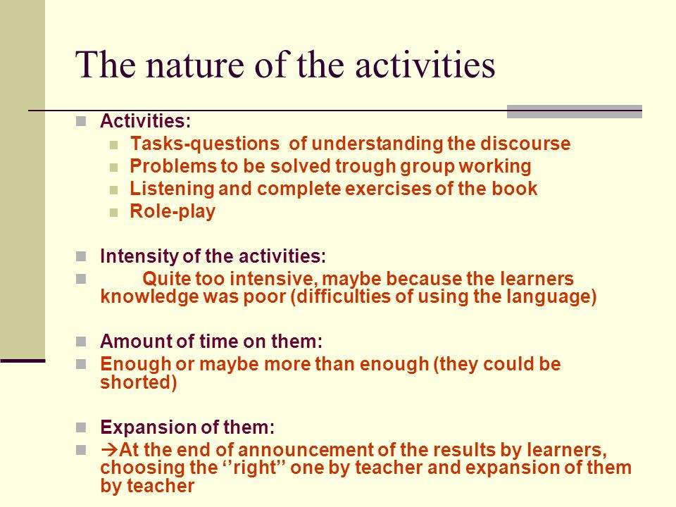 The nature of the activities Activities: Tasks-questions of understanding the discourse Problems to be solved trough group working Listening and complete exercises of the book Role-play Intensity of the activities: Quite too intensive, maybe because the learners knowledge was poor (difficulties of using the language) Amount of time on them: Enough or maybe more than enough (they could be shorted) Expansion of them:  At the end of announcement of the results by learners, choosing the ''right'' one by teacher and expansion of them by teacher