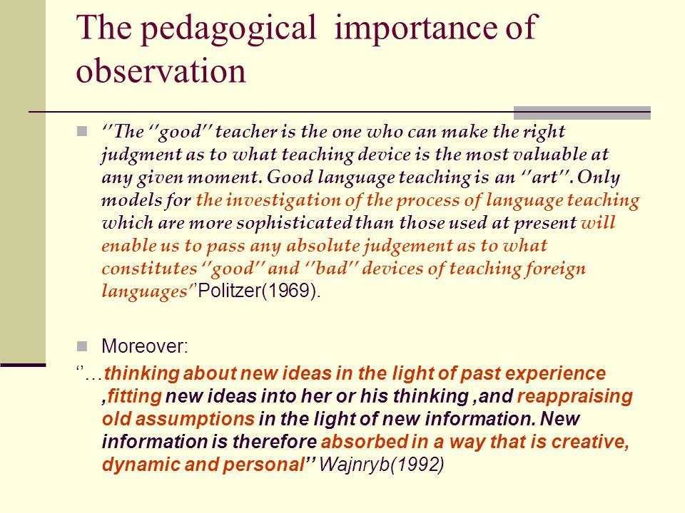 The pedagogical importance of observation ''The ''good'' teacher is the one who can make the right judgment as to what teaching device is the most valuable at any given moment.