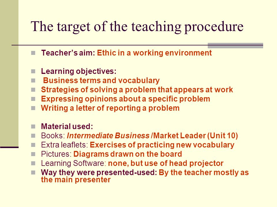 The target of the teaching procedure Teacher's aim: Ethic in a working environment Learning objectives: Business terms and vocabulary Strategies of solving a problem that appears at work Expressing opinions about a specific problem Writing a letter of reporting a problem Material used: Books: Intermediate Business /Market Leader (Unit 10) Extra leaflets: Exercises of practicing new vocabulary Pictures: Diagrams drawn on the board Learning Software: none, but use of head projector Way they were presented-used: By the teacher mostly as the main presenter