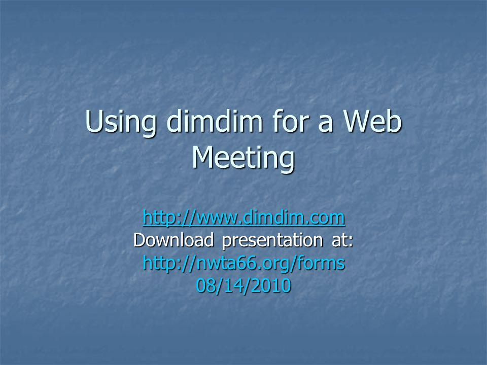 Using dimdim for a Web Meeting http://www.dimdim.com Download presentation at: http://nwta66.org/forms08/14/2010