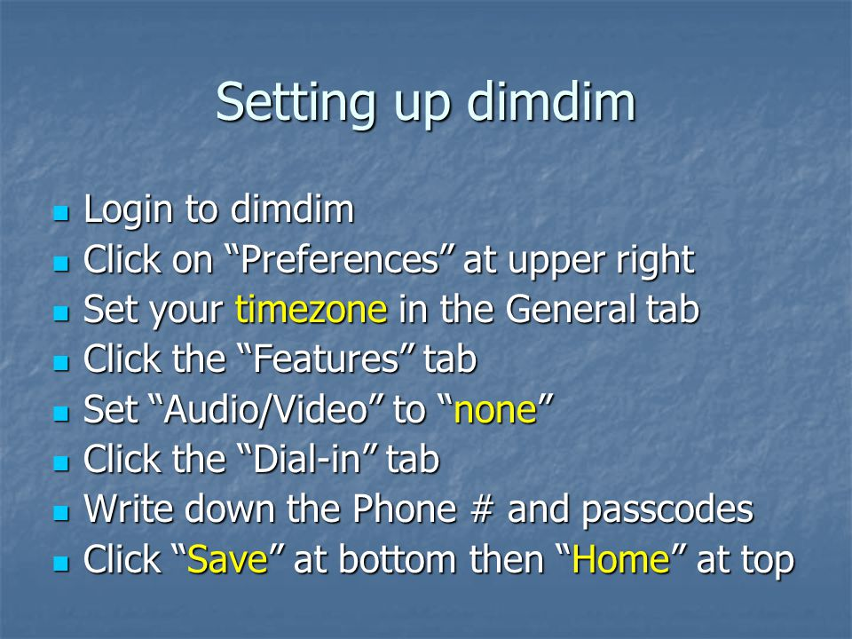 Setting up dimdim Login to dimdim Login to dimdim Click on Preferences at upper right Click on Preferences at upper right Set your timezone in the General tab Set your timezone in the General tab Click the Features tab Click the Features tab Set Audio/Video to none Set Audio/Video to none Click the Dial-in tab Click the Dial-in tab Write down the Phone # and passcodes Write down the Phone # and passcodes Click Save at bottom then Home at top Click Save at bottom then Home at top