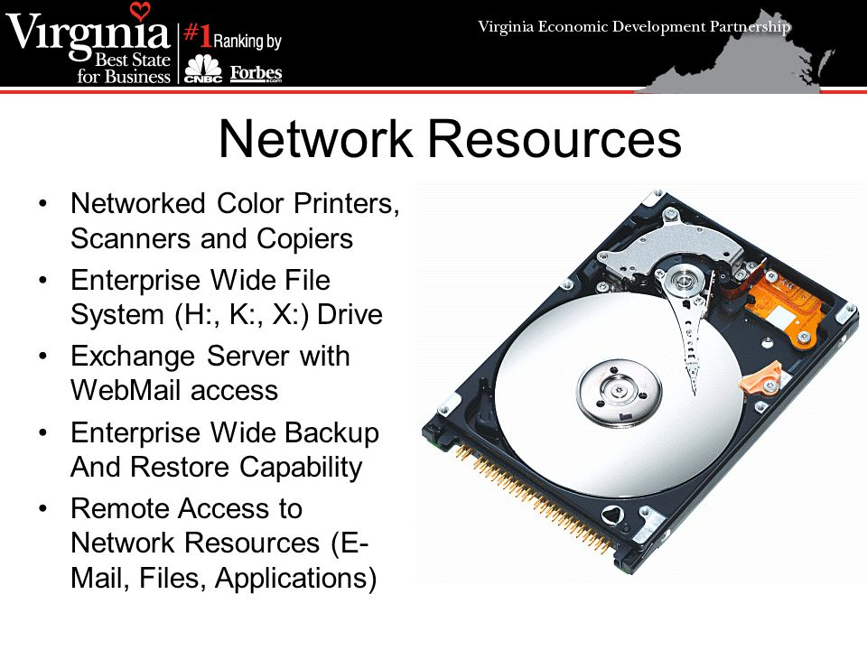Network Resources Networked Color Printers, Scanners and Copiers Enterprise Wide File System (H:, K:, X:) Drive Exchange Server with WebMail access Enterprise Wide Backup And Restore Capability Remote Access to Network Resources (E- Mail, Files, Applications)