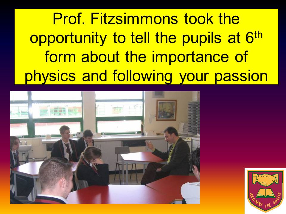 Prof. Fitzsimmons took the opportunity to tell the pupils at 6 th form about the importance of physics and following your passion