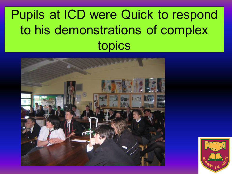 Pupils at ICD were Quick to respond to his demonstrations of complex topics