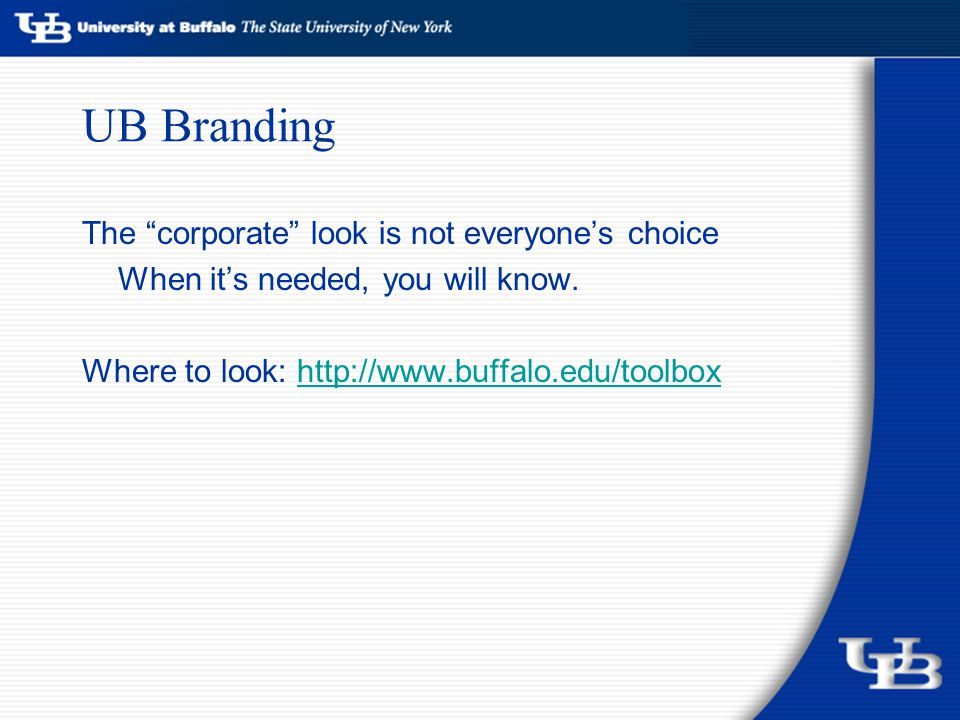 "UB Branding The ""corporate"" look is not everyone's choice When it's needed, you will know. Where to look: http://www.buffalo.edu/toolboxhttp://www.buf"