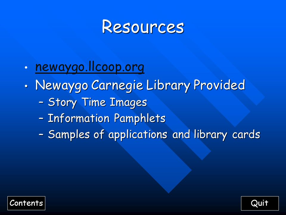 Contents QuitResources newaygo.llcoop.org Newaygo Carnegie Library Provided Newaygo Carnegie Library Provided –Story Time Images –Information Pamphlets –Samples of applications and library cards