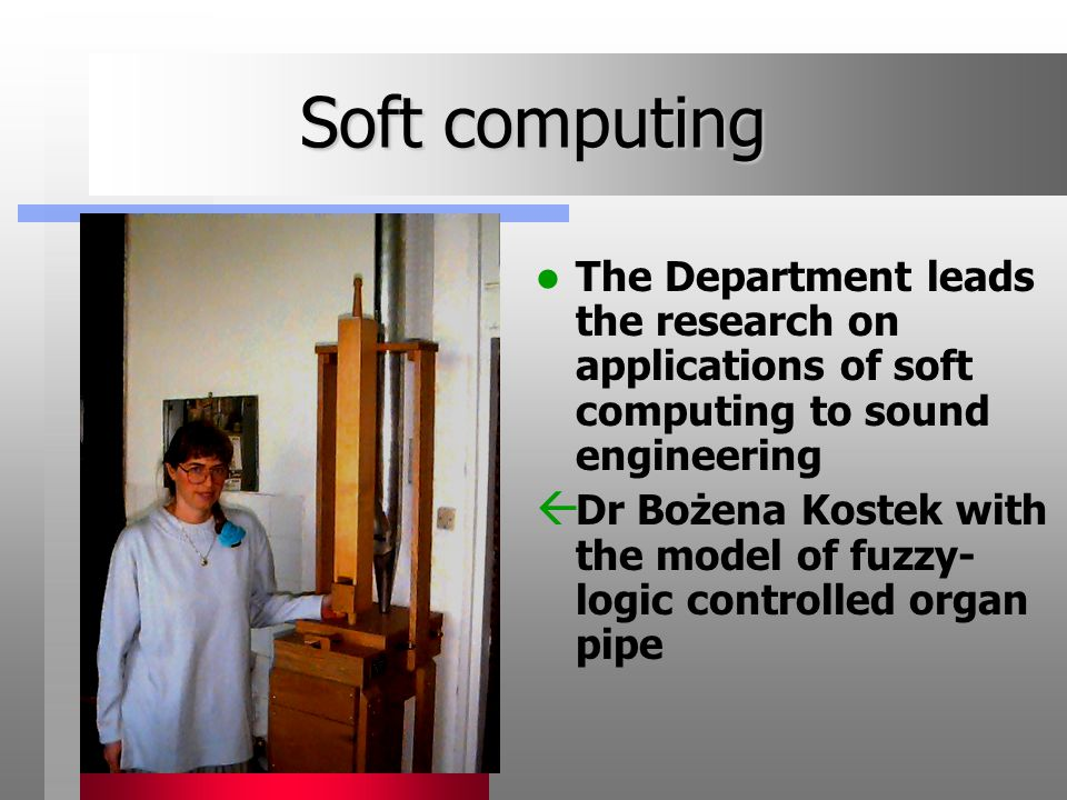 Soft computing The Department leads the research on applications of soft computing to sound engineering  Dr Bożena Kostek with the model of fuzzy- logic controlled organ pipe
