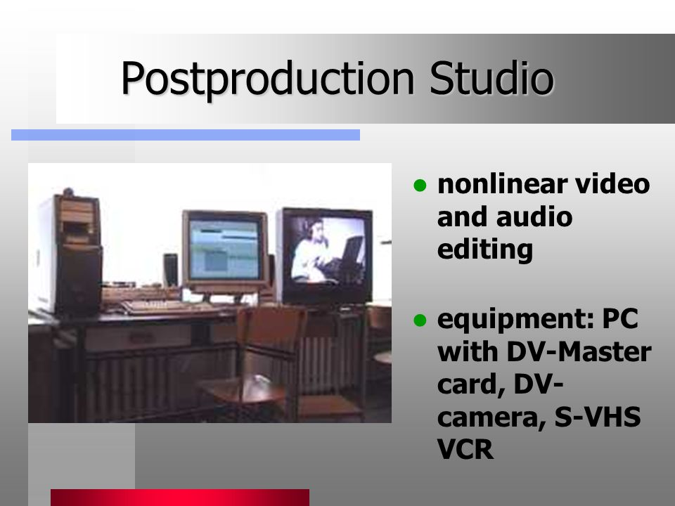 Postproduction Studio nonlinear video and audio editing equipment: PC with DV-Master card, DV- camera, S-VHS VCR
