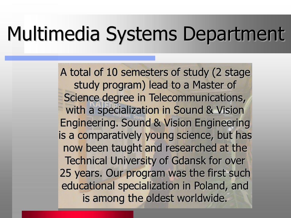 Multimedia Systems Department A total of 10 semesters of study (2 stage study program) lead to a Master of Science degree in Telecommunications, with a specialization in Sound & Vision Engineering.