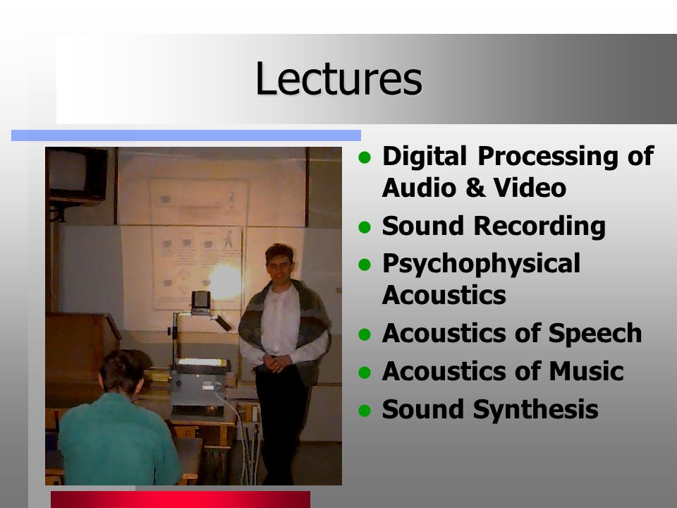 Lectures Digital Processing of Audio & Video Sound Recording Psychophysical Acoustics Acoustics of Speech Acoustics of Music Sound Synthesis