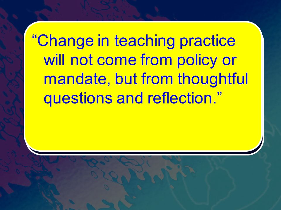 Change in teaching practice will not come from policy or mandate, but from thoughtful questions and reflection.