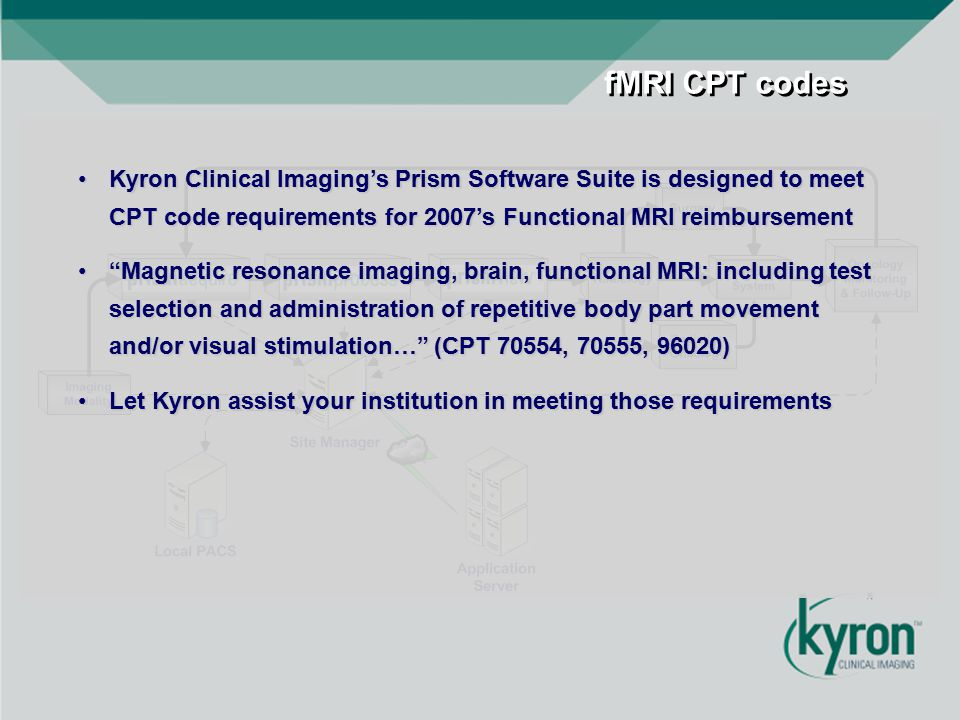 fMRI CPT codes Kyron Clinical Imaging's Prism Software Suite is designed to meet CPT code requirements for 2007's Functional MRI reimbursementKyron Cl