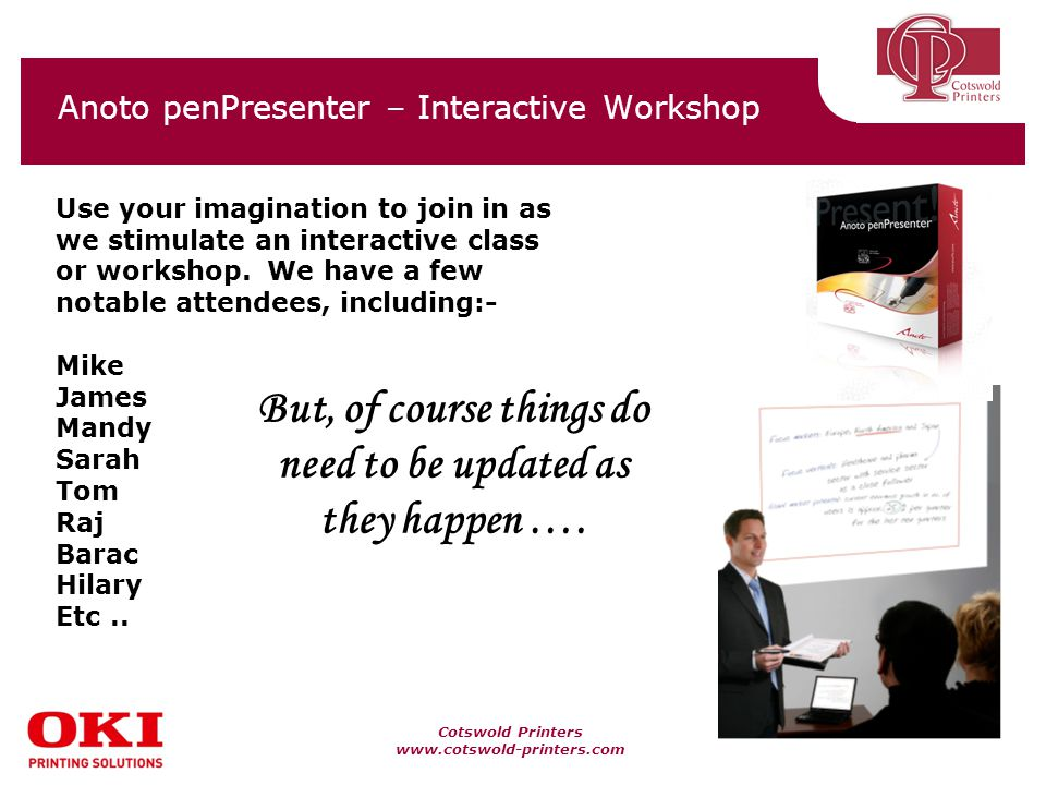 Cotswold Printers www.cotswold-printers.com Anoto penPresenter – Interactive Workshop Use your imagination to join in as we stimulate an interactive class or workshop.