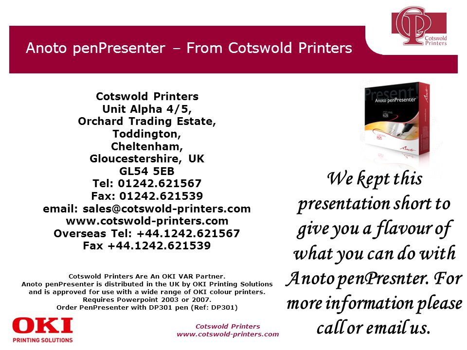 Cotswold Printers www.cotswold-printers.com Anoto penPresenter – From Cotswold Printers Cotswold Printers Unit Alpha 4/5, Orchard Trading Estate, Toddington, Cheltenham, Gloucestershire, UK GL54 5EB Tel: 01242.621567 Fax: 01242.621539 email: sales@cotswold-printers.com www.cotswold-printers.com Overseas Tel: +44.1242.621567 Fax +44.1242.621539 Cotswold Printers Are An OKI VAR Partner.
