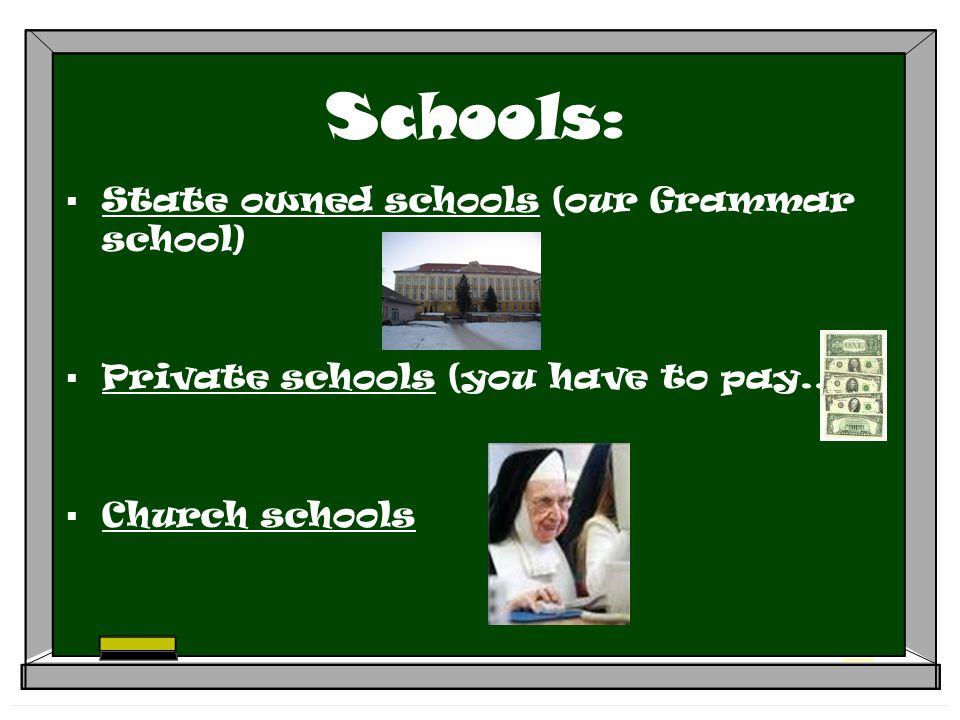 Schools:  State owned schools (our Grammar school)  Private schools (you have to pay...)  Church schools