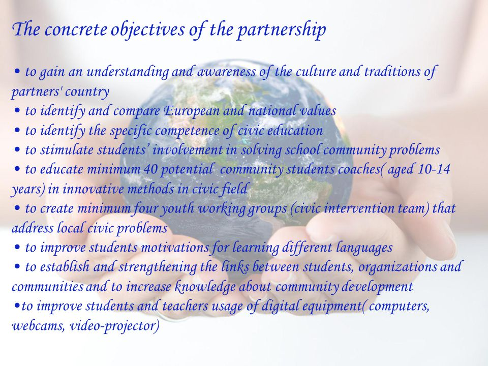 The concrete objectives of the partnership to gain an understanding and awareness of the culture and traditions of partners country to identify and compare European and national values to identify the specific competence of civic education to stimulate students' involvement in solving school community problems to educate minimum 40 potential community students coaches( aged 10-14 years) in innovative methods in civic field to create minimum four youth working groups (civic intervention team) that address local civic problems to improve students motivations for learning different languages to establish and strengthening the links between students, organizations and communities and to increase knowledge about community development to improve students and teachers usage of digital equipment( computers, webcams, video-projector)