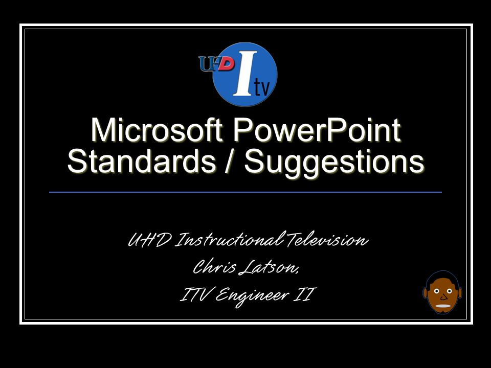 Microsoft PowerPoint Standards / Suggestions UHD Instructional Television Chris Latson, ITV Engineer II