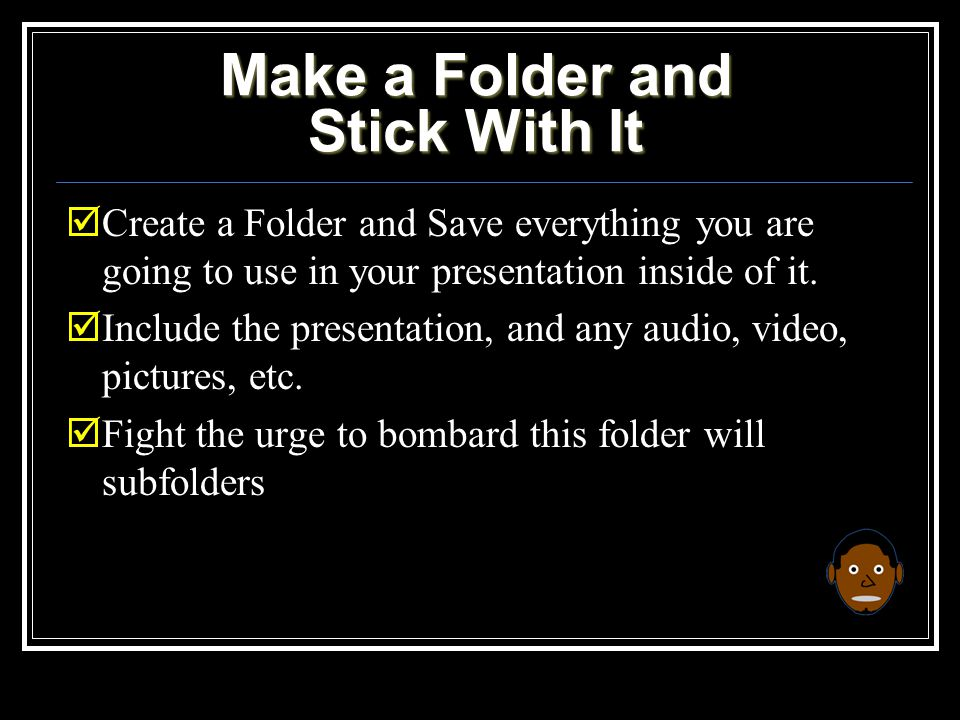 Make a Folder and Stick With It  Create a Folder and Save everything you are going to use in your presentation inside of it.