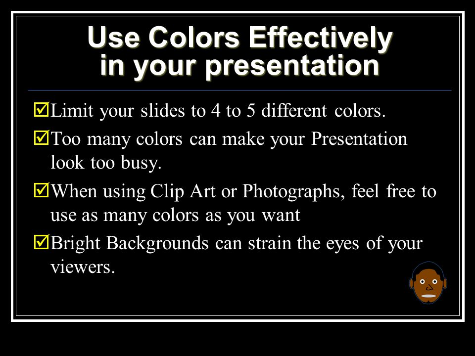 Use Colors Effectively in your presentation  Limit your slides to 4 to 5 different colors.
