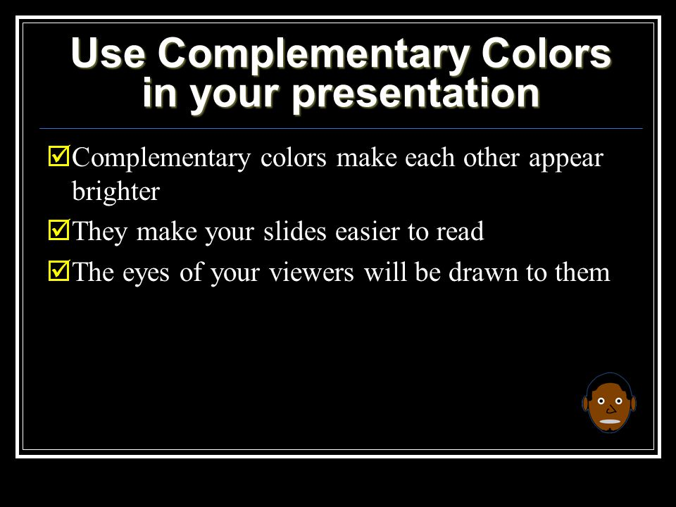 Use Complementary Colors in your presentation  Complementary colors make each other appear brighter  They make your slides easier to read  The eyes of your viewers will be drawn to them