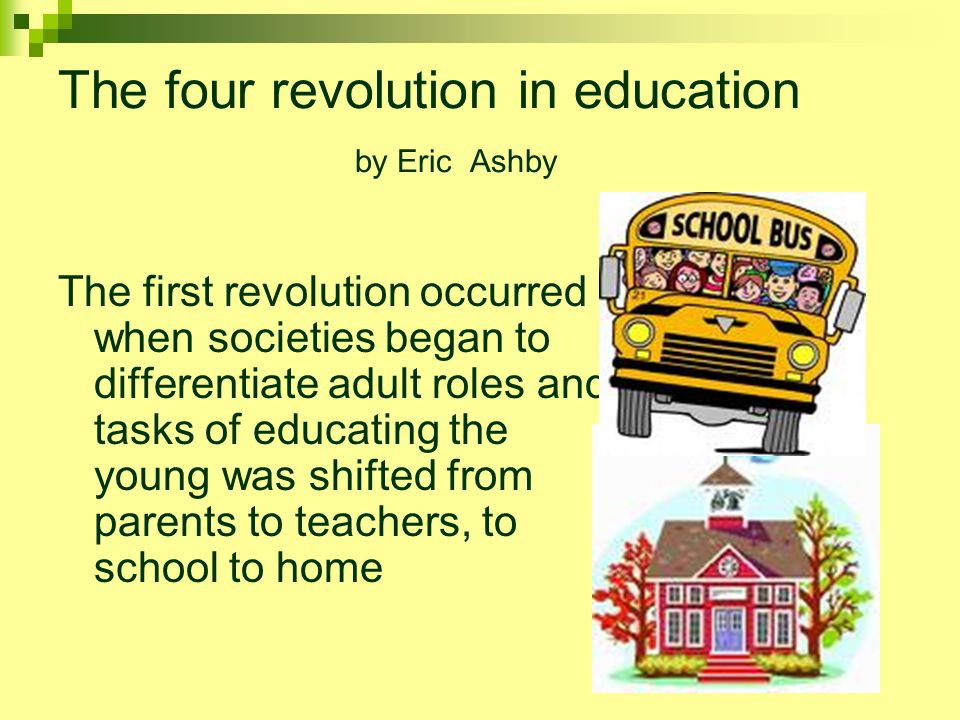 The four revolution in education by Eric Ashby The first revolution occurred when societies began to differentiate adult roles and tasks of educating the young was shifted from parents to teachers, to school to home