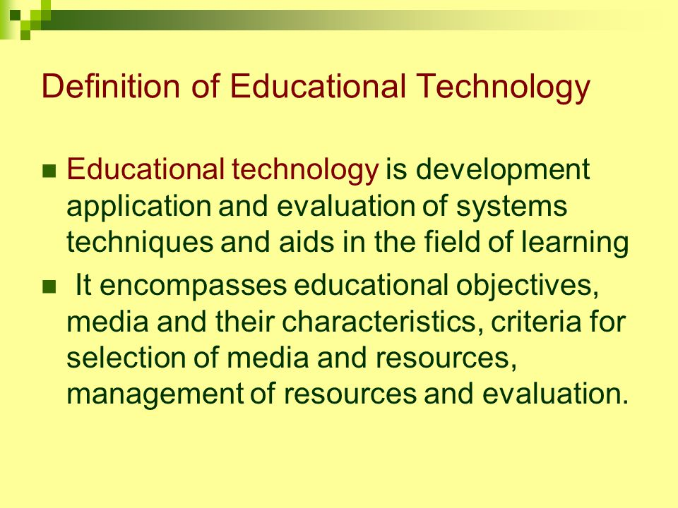 Definition of Educational Technology Educational technology is development application and evaluation of systems techniques and aids in the field of learning It encompasses educational objectives, media and their characteristics, criteria for selection of media and resources, management of resources and evaluation.