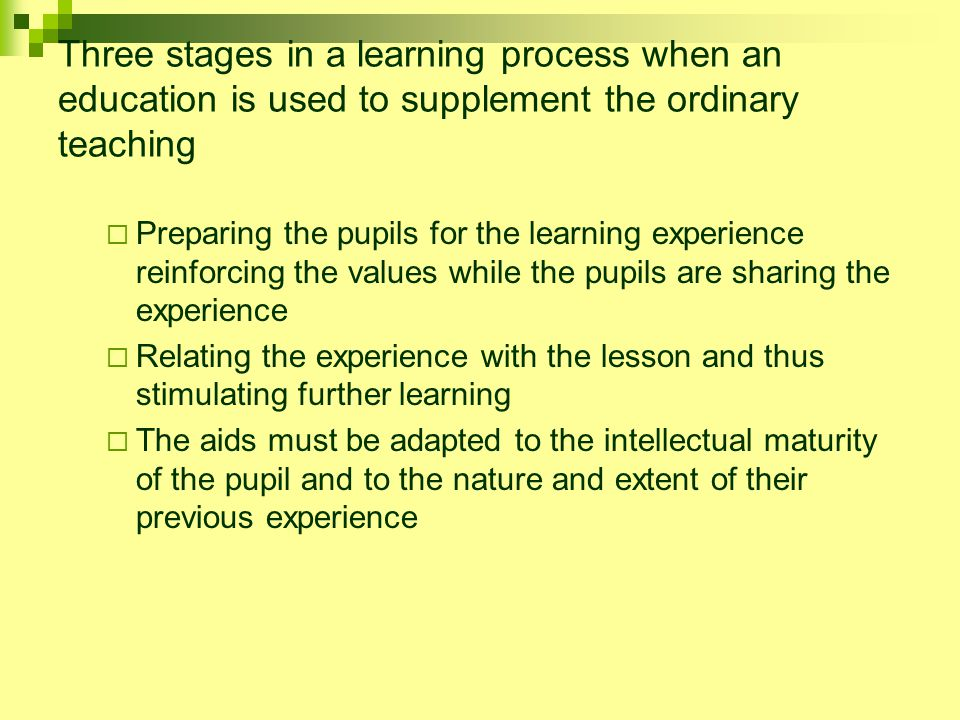 Three stages in a learning process when an education is used to supplement the ordinary teaching  Preparing the pupils for the learning experience reinforcing the values while the pupils are sharing the experience  Relating the experience with the lesson and thus stimulating further learning  The aids must be adapted to the intellectual maturity of the pupil and to the nature and extent of their previous experience