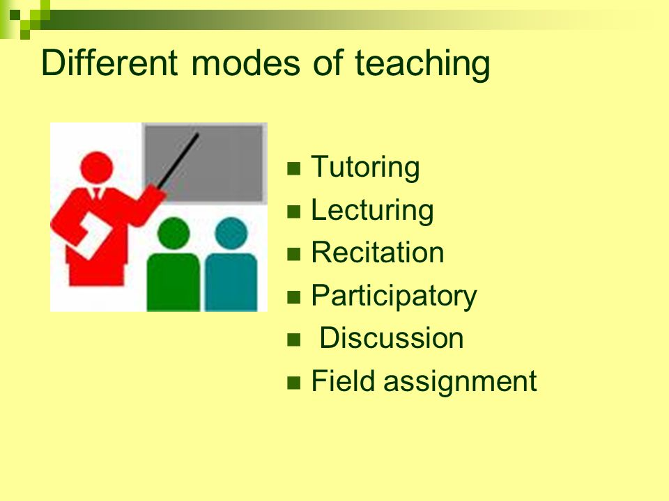 Different modes of teaching Tutoring Lecturing Recitation Participatory Discussion Field assignment