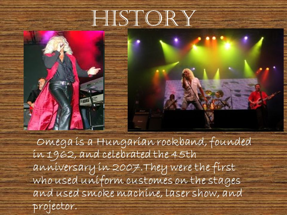 History Omega is a Hungarian rockband, founded in 1962, and celebrated the 45th anniversary in 2007.They were the first who used uniform customes on the stages and used smoke machine, laser show, and projector.