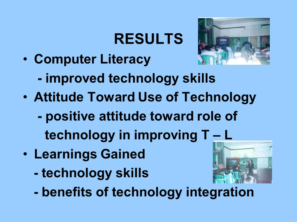 RESULTS Computer Literacy - improved technology skills Attitude Toward Use of Technology - positive attitude toward role of technology in improving T – L Learnings Gained - technology skills - benefits of technology integration