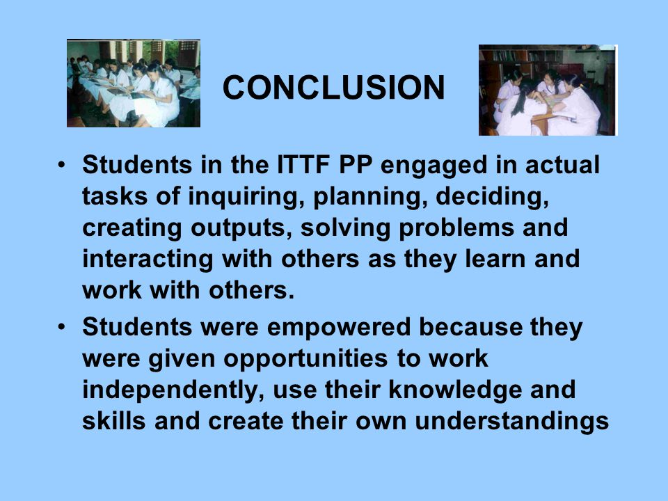 CONCLUSION Students in the ITTF PP engaged in actual tasks of inquiring, planning, deciding, creating outputs, solving problems and interacting with others as they learn and work with others.