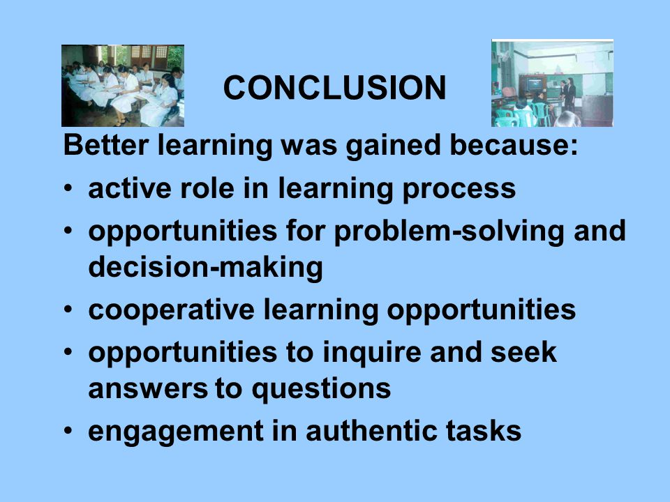 CONCLUSION Better learning was gained because: active role in learning process opportunities for problem-solving and decision-making cooperative learning opportunities opportunities to inquire and seek answers to questions engagement in authentic tasks