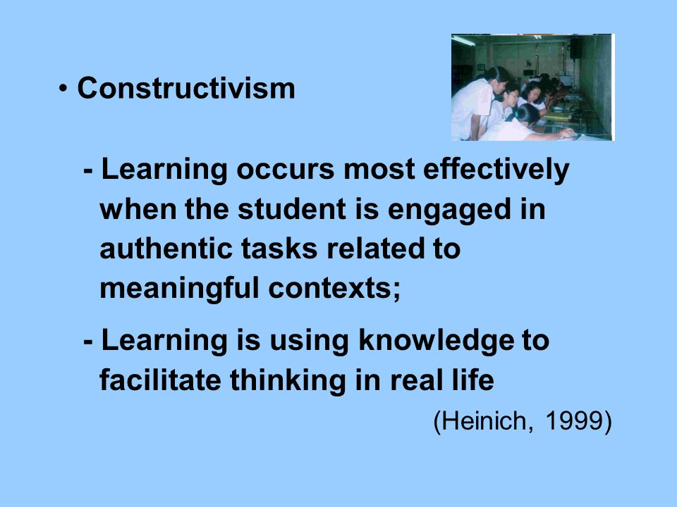 Constructivism - Learning occurs most effectively when the student is engaged in authentic tasks related to meaningful contexts; - Learning is using knowledge to facilitate thinking in real life (Heinich, 1999)