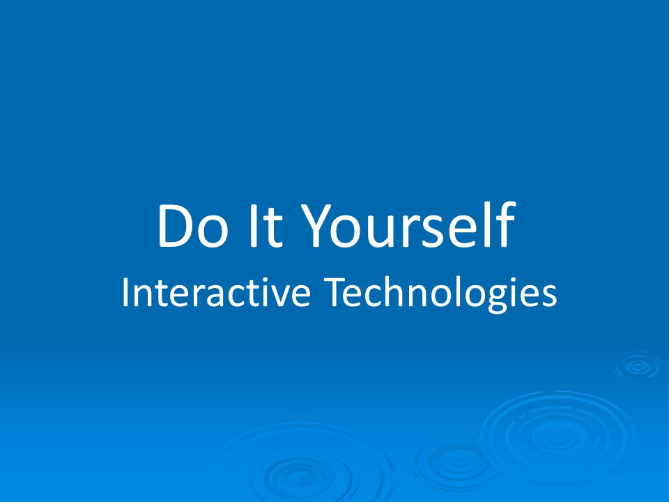Do It Yourself Interactive Technologies