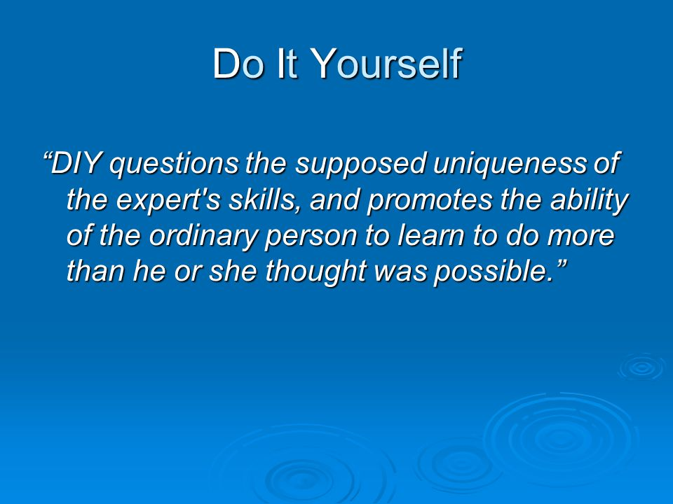 Do It Yourself DIY questions the supposed uniqueness of the expert s skills, and promotes the ability of the ordinary person to learn to do more than he or she thought was possible.