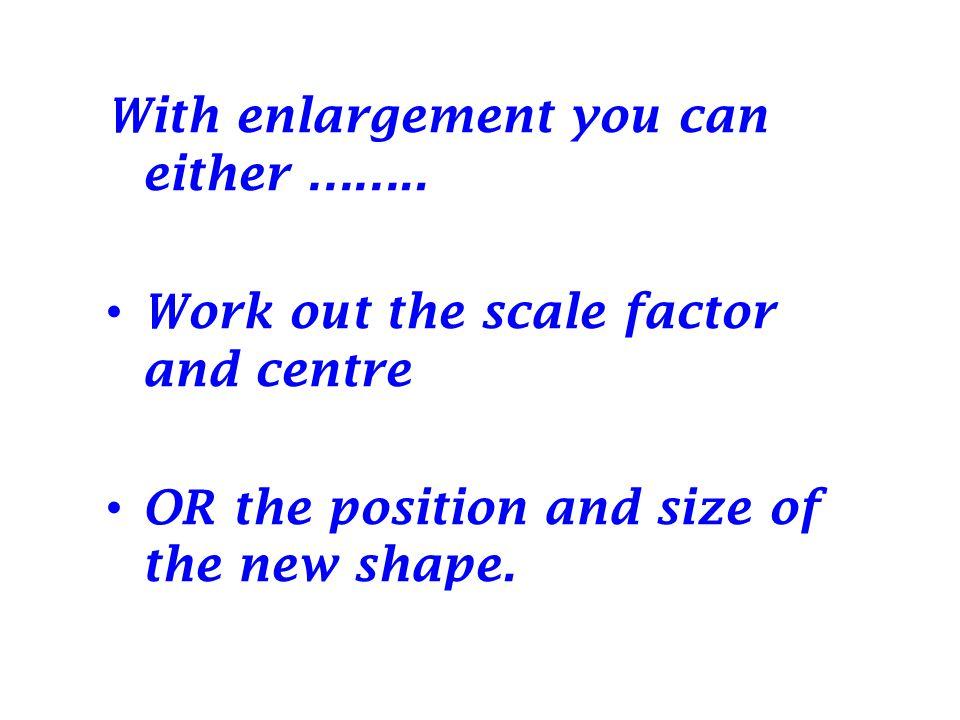 With enlargement you can either ……..
