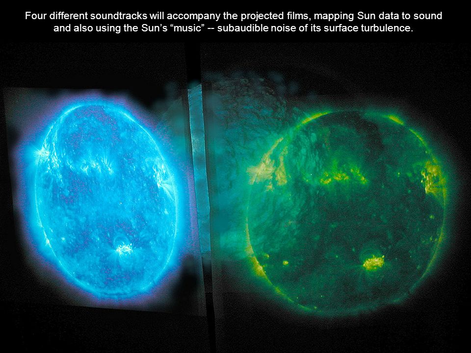 Four different soundtracks will accompany the projected films, mapping Sun data to sound and also using the Sun's music -- subaudible noise of its surface turbulence.