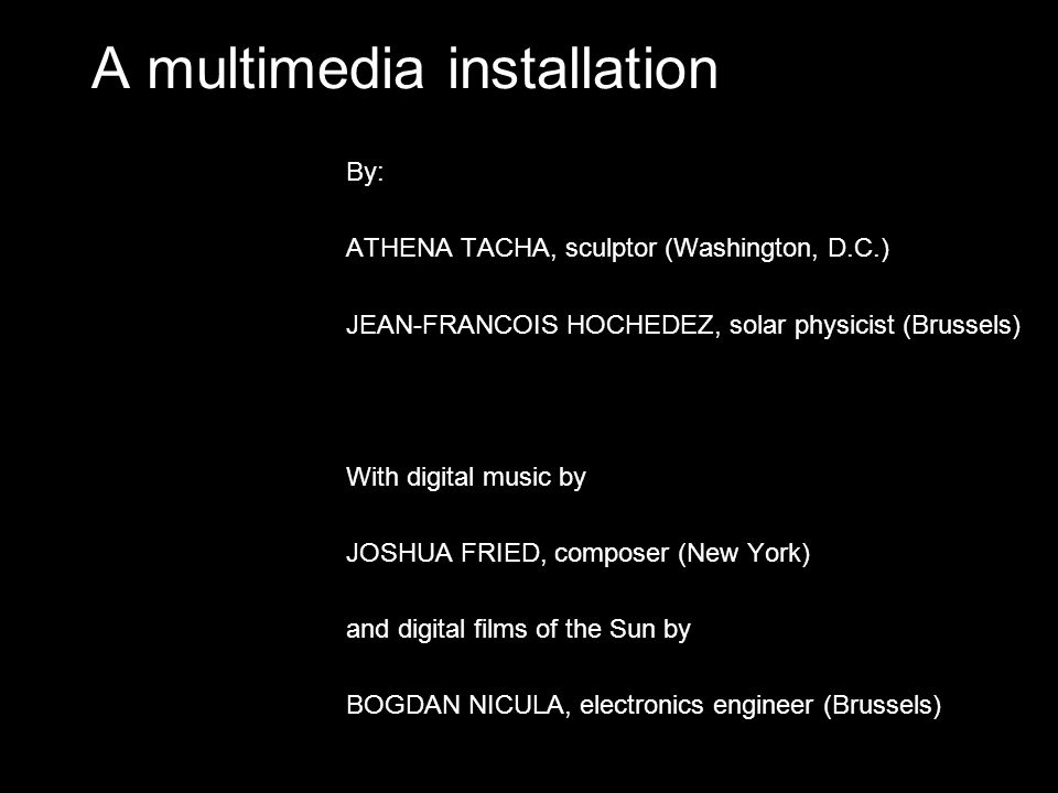 A multimedia installation By: ATHENA TACHA, sculptor (Washington, D.C.) JEAN-FRANCOIS HOCHEDEZ, solar physicist (Brussels) With digital music by JOSHUA FRIED, composer (New York) and digital films of the Sun by BOGDAN NICULA, electronics engineer (Brussels)