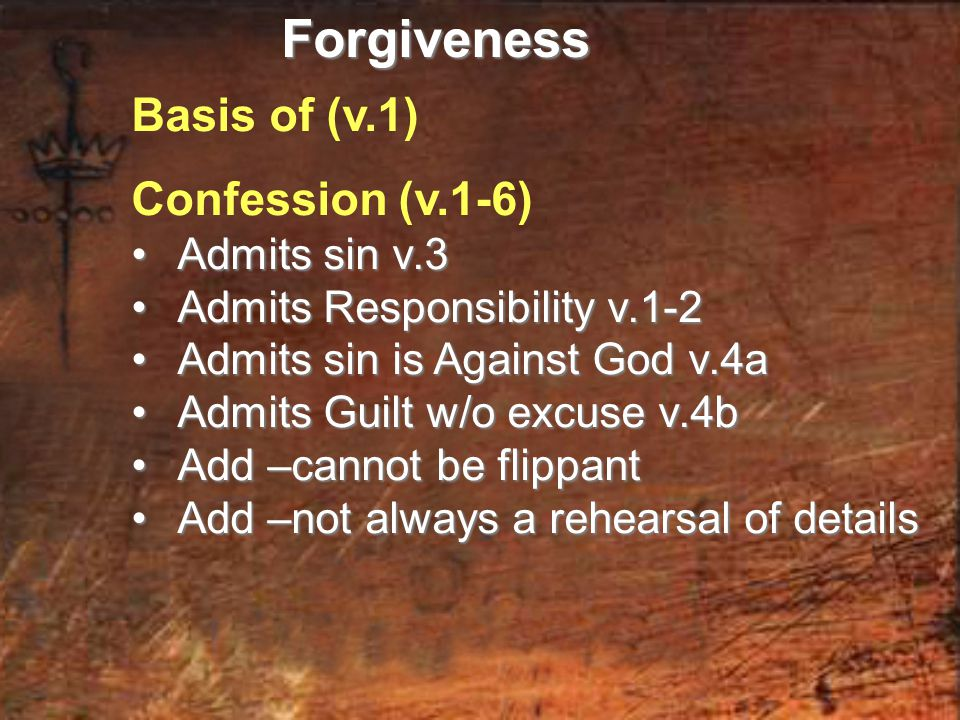 Basis of (v.1) Confession (v.1-6) Admits sin v.3 Admits sin v.3 Admits Responsibility v.1-2 Admits Responsibility v.1-2 Admits sin is Against God v.4a Admits sin is Against God v.4a Admits Guilt w/o excuse v.4b Admits Guilt w/o excuse v.4b Add –cannot be flippant Add –cannot be flippant Add –not always a rehearsal of details Add –not always a rehearsal of detailsForgiveness