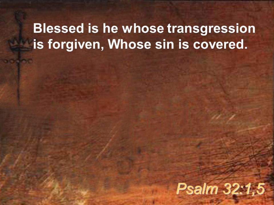 Blessed is he whose transgression is forgiven, Whose sin is covered. Psalm 32:1,5