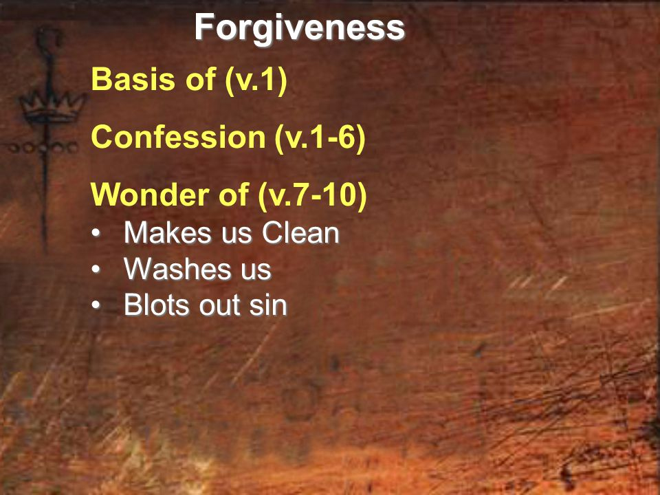 Basis of (v.1) Confession (v.1-6) Wonder of (v.7-10) Makes us Clean Makes us Clean Washes us Washes us Blots out sin Blots out sinForgiveness