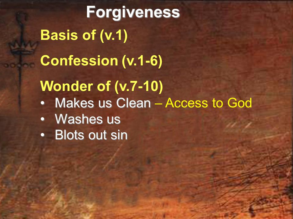 Basis of (v.1) Confession (v.1-6) Wonder of (v.7-10) Makes us Clean Makes us Clean – Access to God Washes us Washes us Blots out sin Blots out sinForgiveness