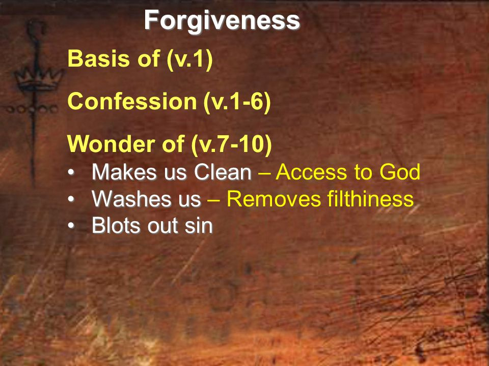 Basis of (v.1) Confession (v.1-6) Wonder of (v.7-10) Makes us Clean Makes us Clean – Access to God Washes us Washes us – Removes filthiness Blots out sin Blots out sinForgiveness